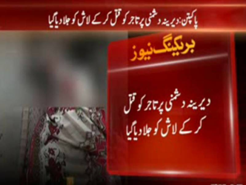 پاکپتن میں دیرینہ دشمنی پر تاجر کو قتل کر کے لاش کو آگ لگا دی