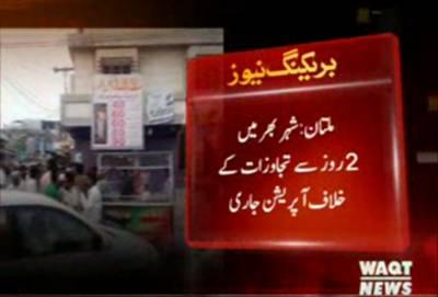 ملتان کے مختلف علاقوں میں تجاوزات کے خلاف دو روز سے آپریشن جاری