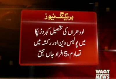 لودھراں کی تحصیل کہروڑ پکا میں پولیس وین اور رکشہ میں تصادم،5 افراد جاں بحق